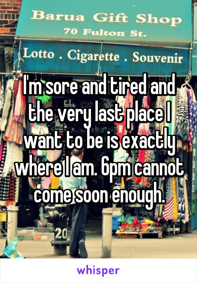 I'm sore and tired and the very last place I want to be is exactly where I am. 6pm cannot come soon enough.