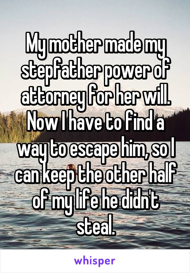 My mother made my stepfather power of attorney for her will. Now I have to find a way to escape him, so I can keep the other half of my life he didn't steal.