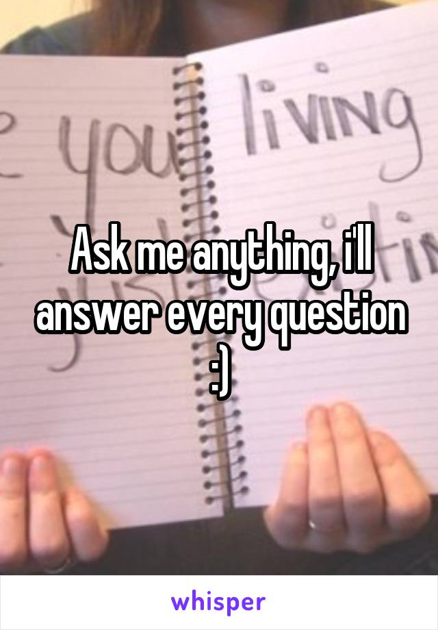 Ask me anything, i'll answer every question :)