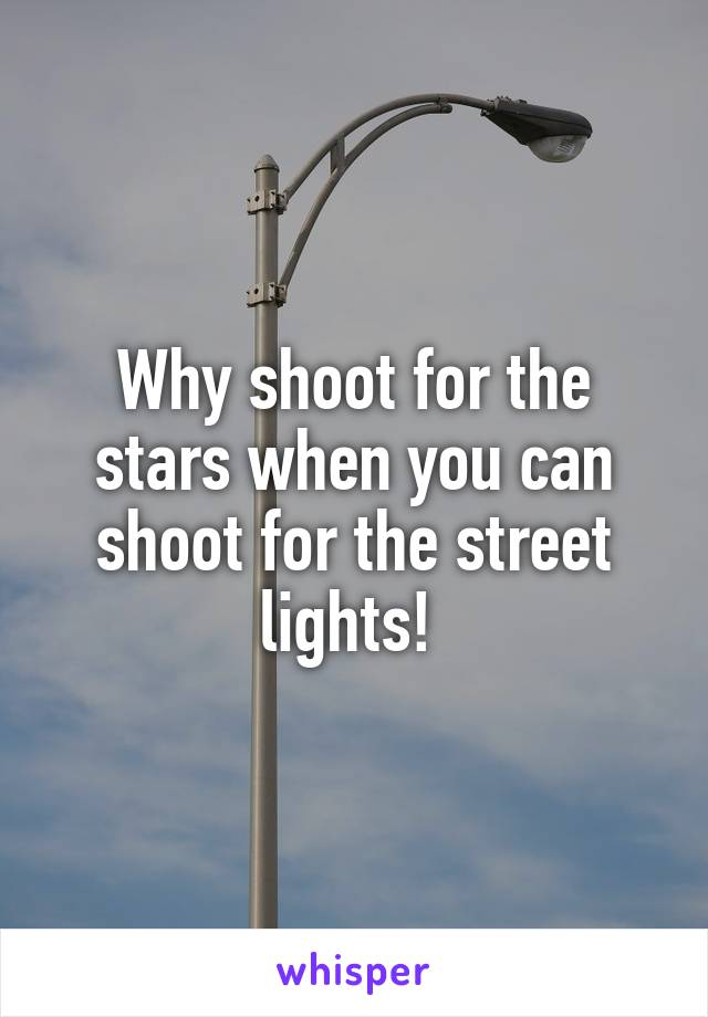 Why shoot for the stars when you can shoot for the street lights!