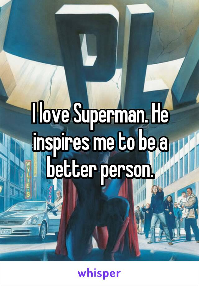I love Superman. He inspires me to be a better person.
