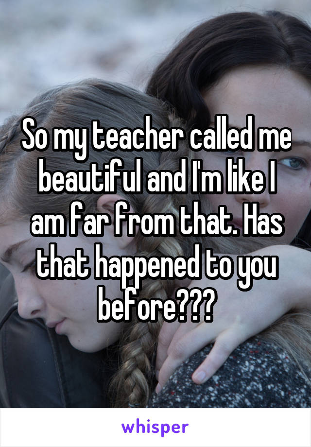 So my teacher called me beautiful and I'm like I am far from that. Has that happened to you before???