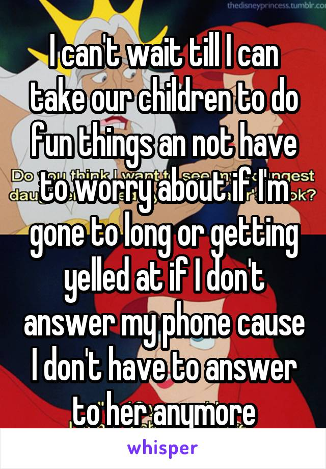 I can't wait till I can take our children to do fun things an not have to worry about if I'm gone to long or getting yelled at if I don't answer my phone cause I don't have to answer to her anymore