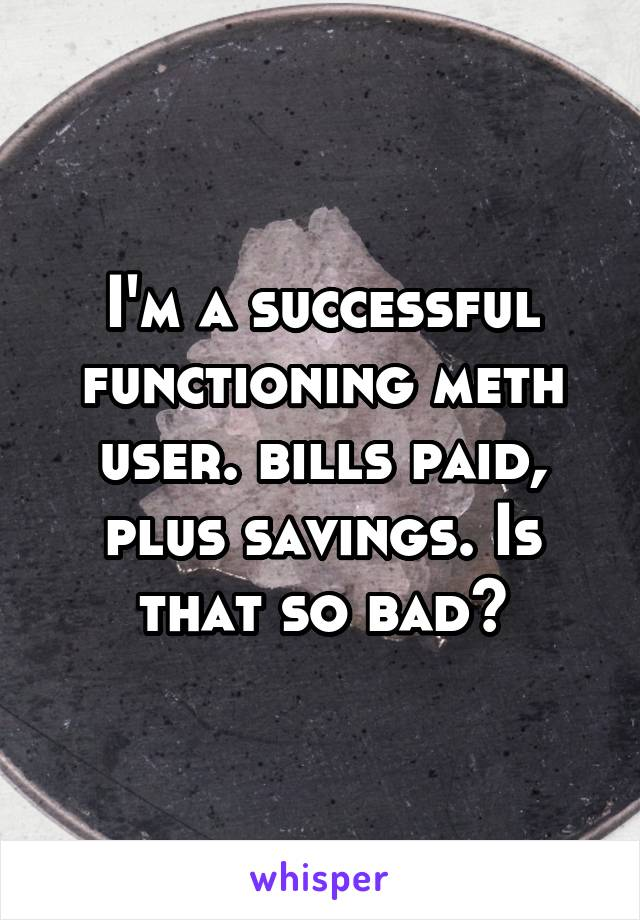 I'm a successful functioning meth user. bills paid, plus savings. Is that so bad?