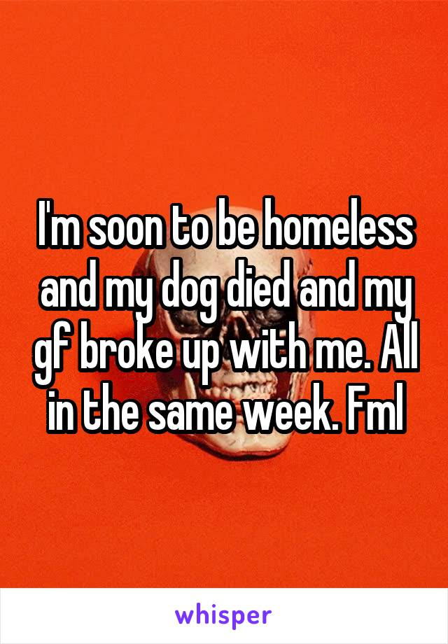 I'm soon to be homeless and my dog died and my gf broke up with me. All in the same week. Fml