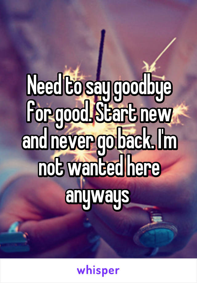 Need to say goodbye for good. Start new and never go back. I'm not wanted here anyways