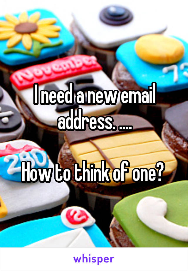 I need a new email address. ....  How to think of one?