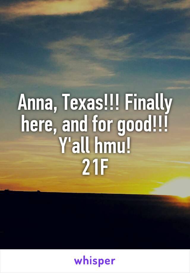 Anna, Texas!!! Finally here, and for good!!! Y'all hmu! 21F