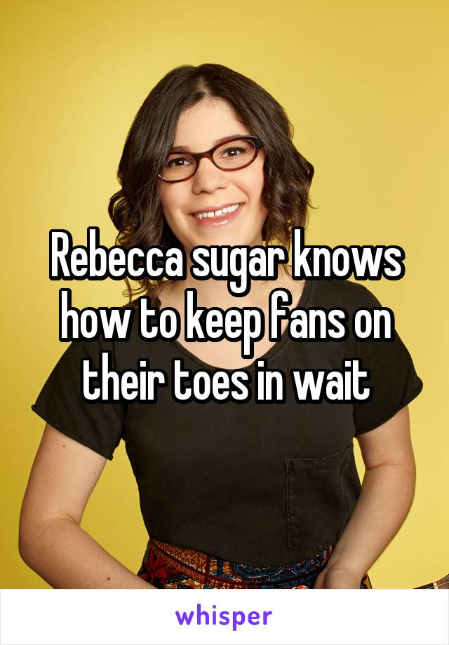 Rebecca sugar knows how to keep fans on their toes in wait