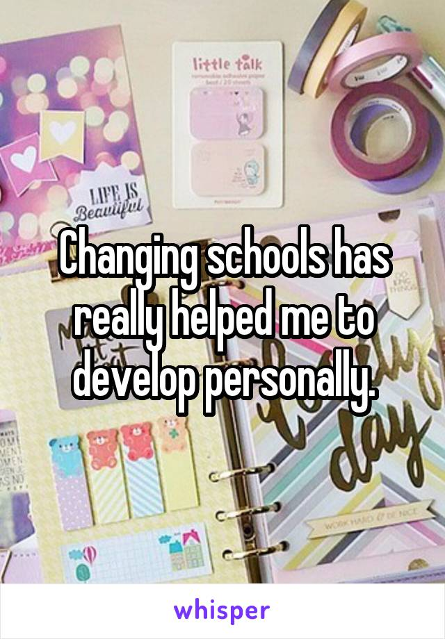 Changing schools has really helped me to develop personally.