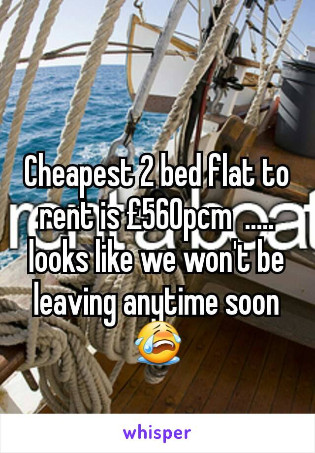 Cheapest 2 bed flat to rent is £560pcm  ..... looks like we won't be leaving anytime soon 😭