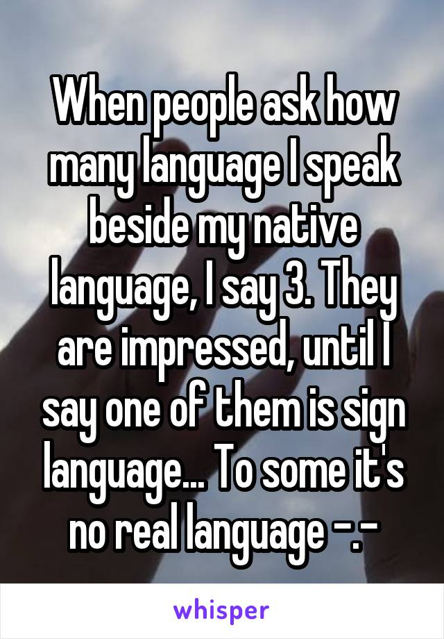 When people ask how many language I speak beside my native language, I say 3. They are impressed, until I say one of them is sign language... To some it's no real language -.-