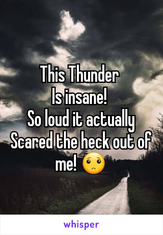This Thunder  Is insane!  So loud it actually Scared the heck out of me! 🙁