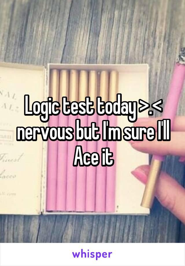 Logic test today >.< nervous but I'm sure I'll Ace it
