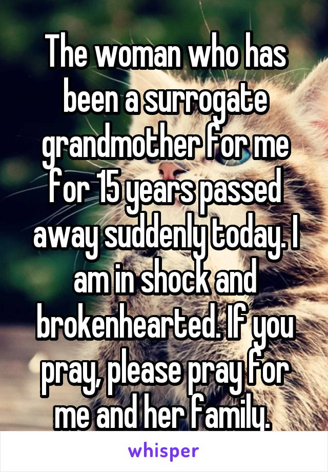 The woman who has been a surrogate grandmother for me for 15 years passed away suddenly today. I am in shock and brokenhearted. If you pray, please pray for me and her family.