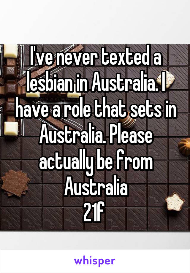 I've never texted a lesbian in Australia. I have a role that sets in Australia. Please actually be from Australia 21f