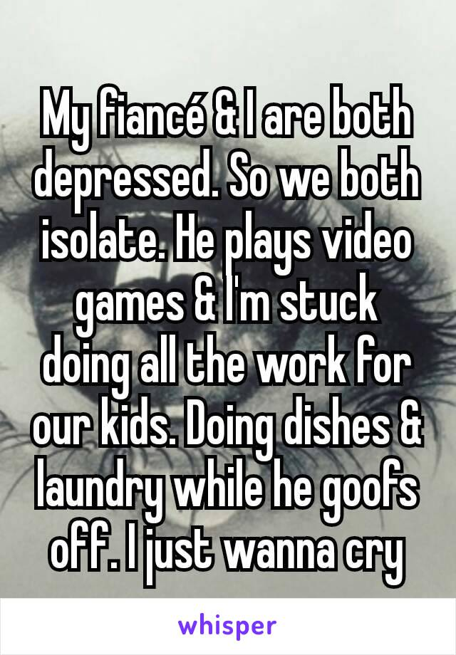 My fiancé & I are both  depressed. So we both isolate. He plays video games & I'm stuck doing all the work for our kids. Doing dishes & laundry while he goofs off. I just wanna cry