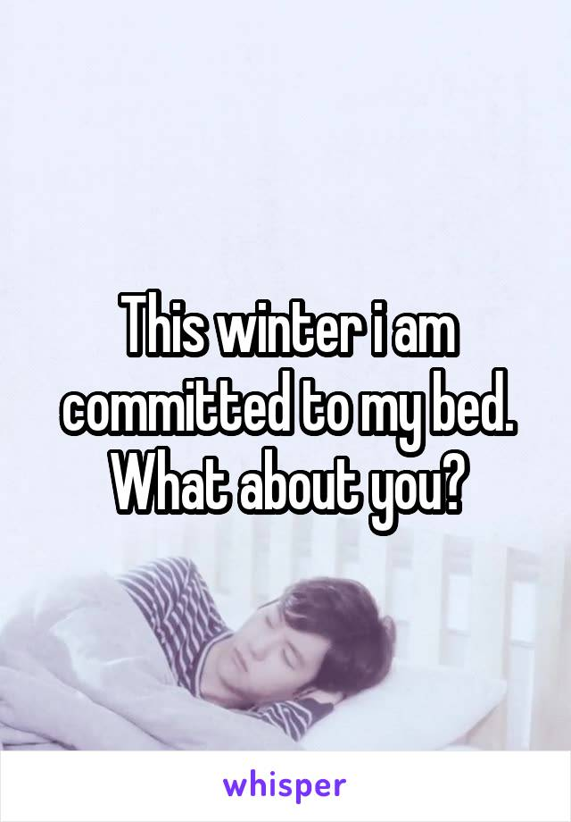 This winter i am committed to my bed. What about you?