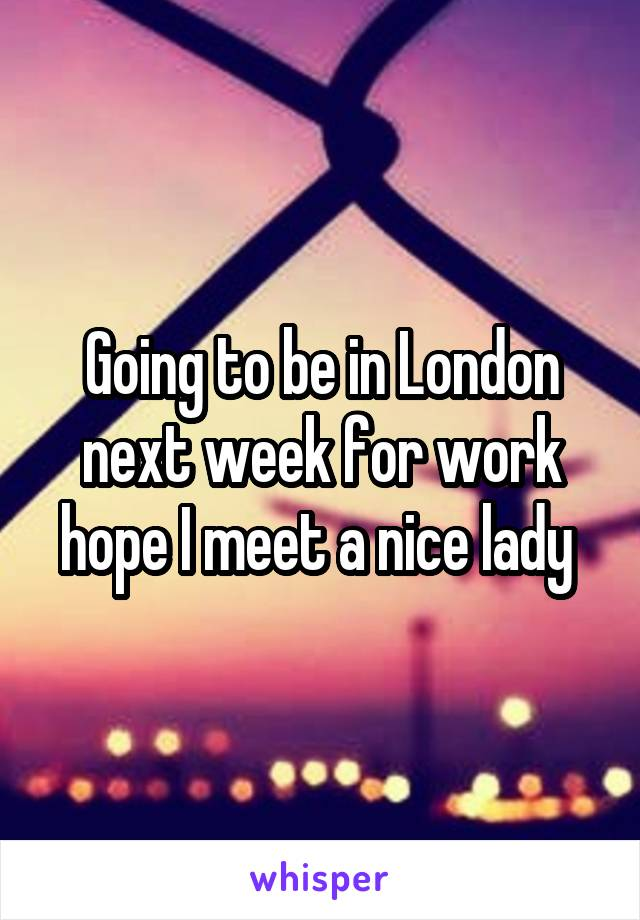 Going to be in London next week for work hope I meet a nice lady