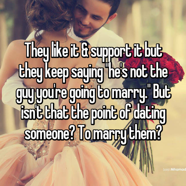 "They like it & support it but they keep saying ""he's not the guy you're going to marry."" But isn't that the point of dating someone? To marry them?"