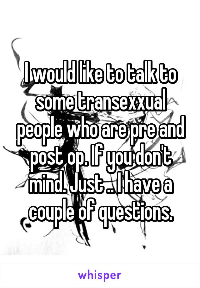 I would like to talk to some transexxual people who are pre and post op. If you don't mind. Just .. I have a couple of questions.