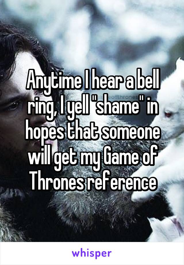 "Anytime I hear a bell ring, I yell ""shame"" in hopes that someone will get my Game of Thrones reference"