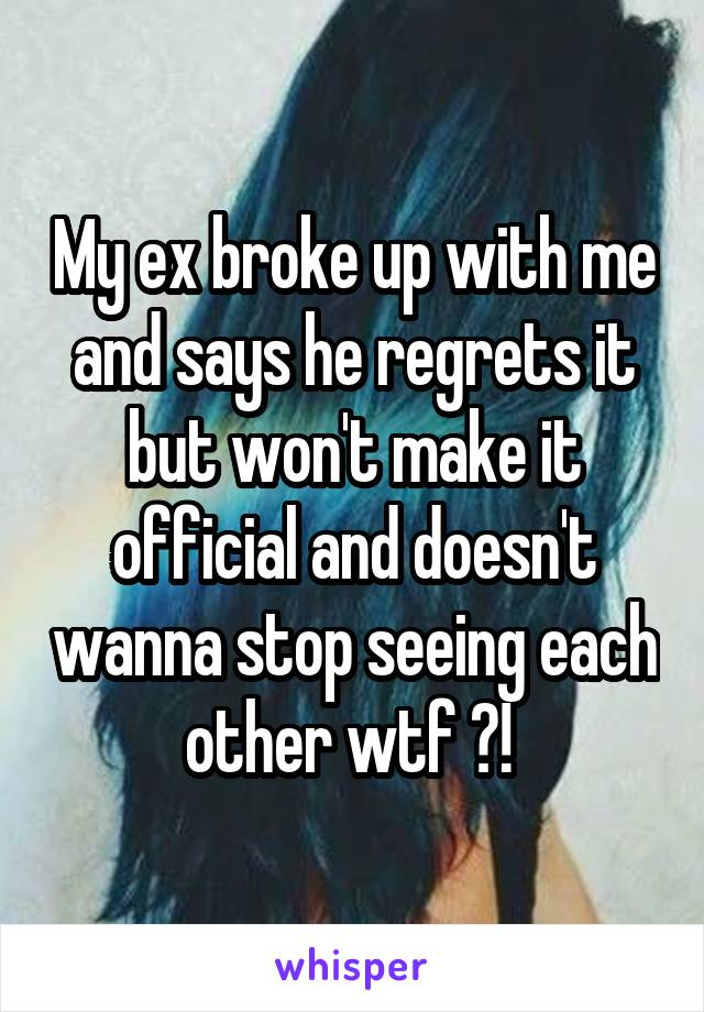 My ex broke up with me and says he regrets it but won't make it official and doesn't wanna stop seeing each other wtf ?!
