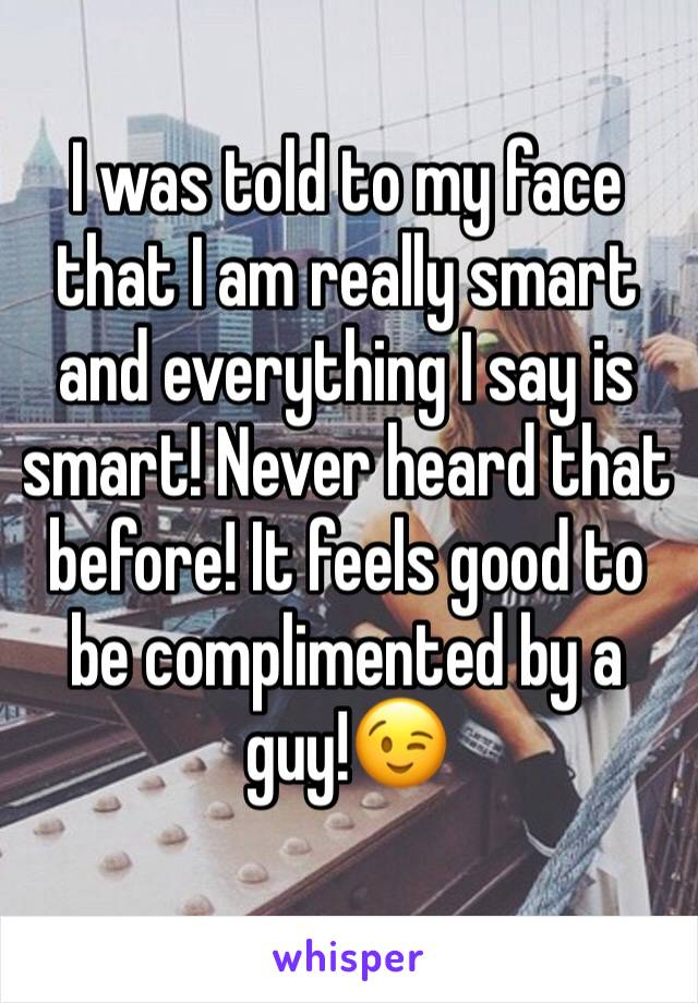 I was told to my face that I am really smart and everything I say is smart! Never heard that before! It feels good to be complimented by a guy!😉