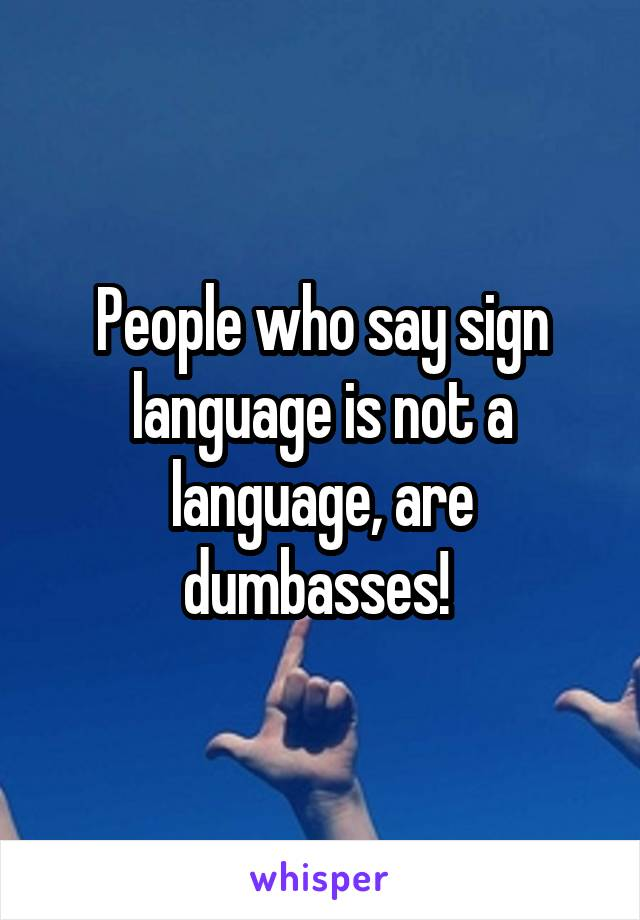 People who say sign language is not a language, are dumbasses!