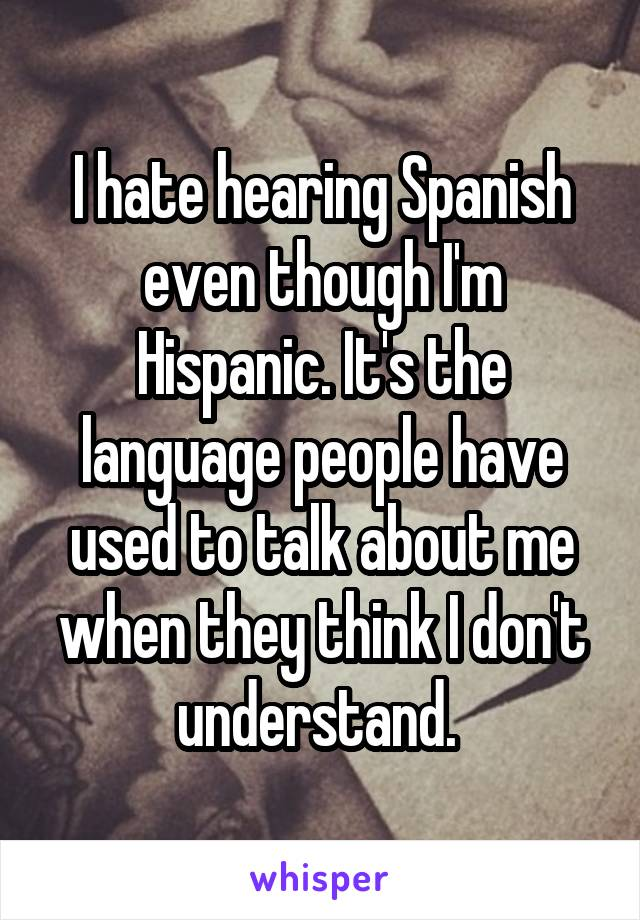 I hate hearing Spanish even though I'm Hispanic. It's the language people have used to talk about me when they think I don't understand.