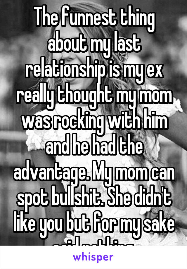 The funnest thing about my last relationship is my ex really thought my mom was rocking with him and he had the advantage. My mom can spot bullshit. She didn't like you but for my sake said nothing.