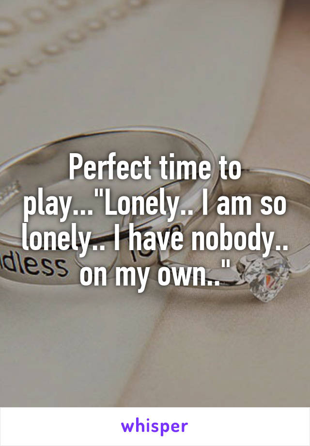 """Perfect time to play...""""Lonely.. I am so lonely.. I have nobody.. on my own.."""""""