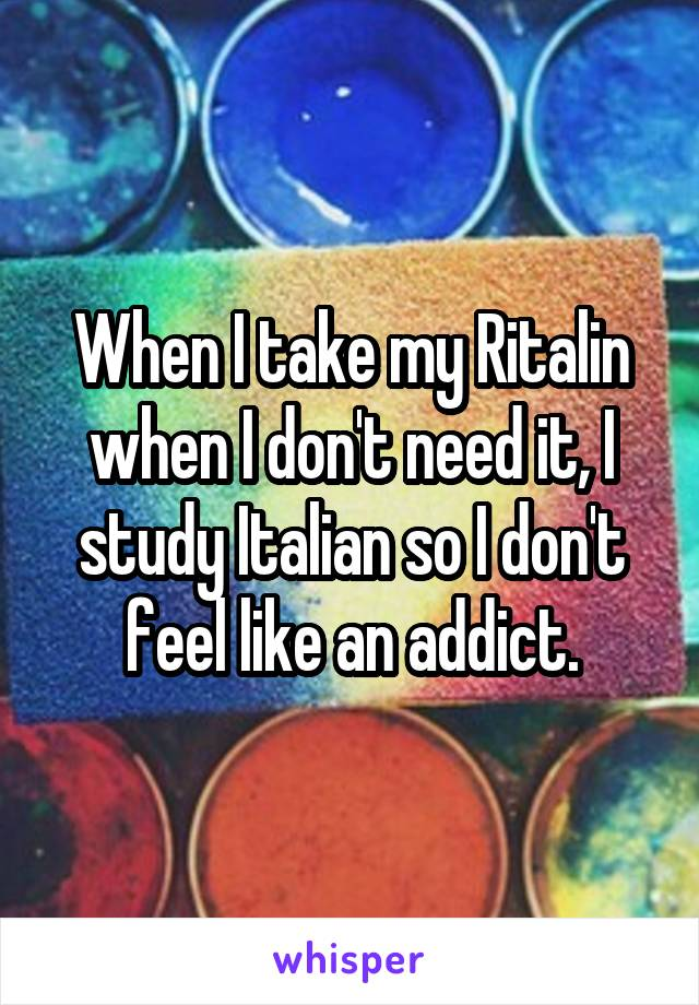 When I take my Ritalin when I don't need it, I study Italian so I don't feel like an addict.
