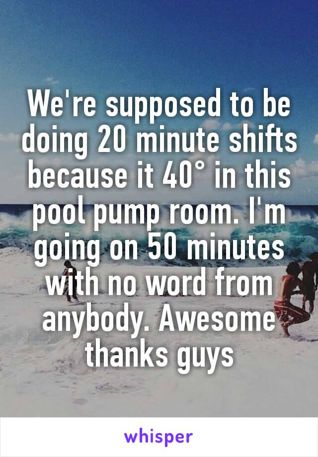 We're supposed to be doing 20 minute shifts because it 40° in this pool pump room. I'm going on 50 minutes with no word from anybody. Awesome thanks guys