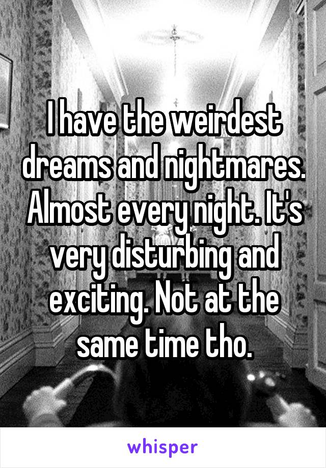 I have the weirdest dreams and nightmares. Almost every night. It's very disturbing and exciting. Not at the same time tho.