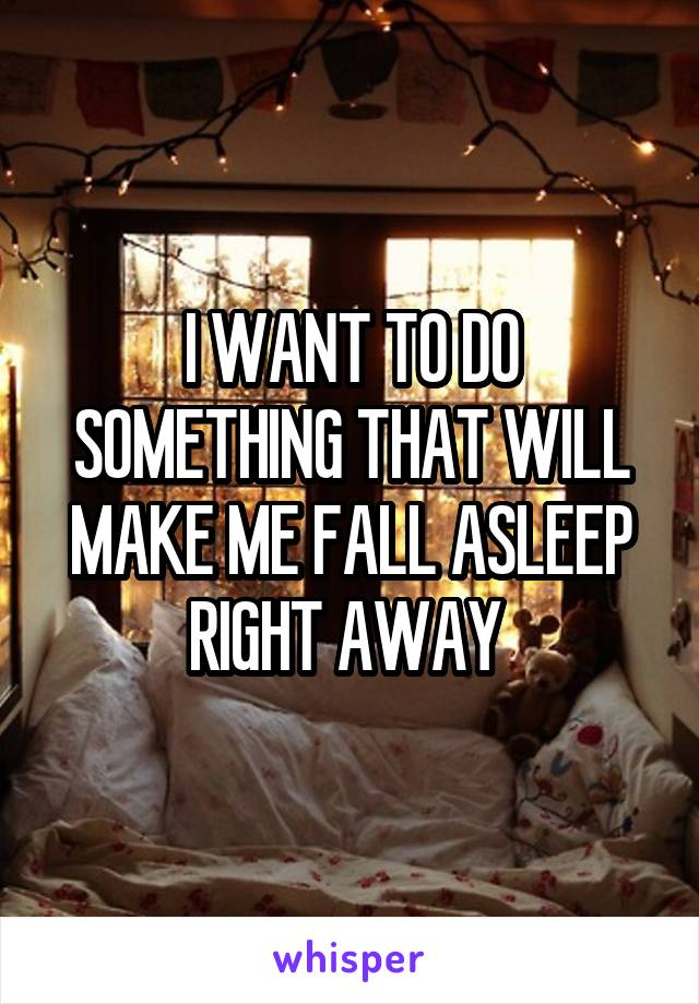 I WANT TO DO SOMETHING THAT WILL MAKE ME FALL ASLEEP RIGHT AWAY