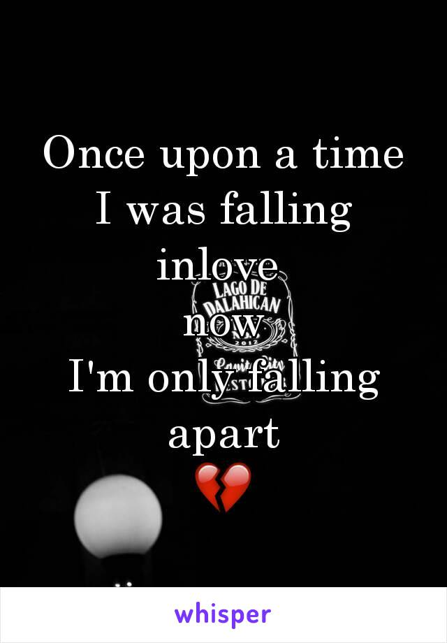 Once upon a time I was falling inlove   now  I'm only falling apart 💔
