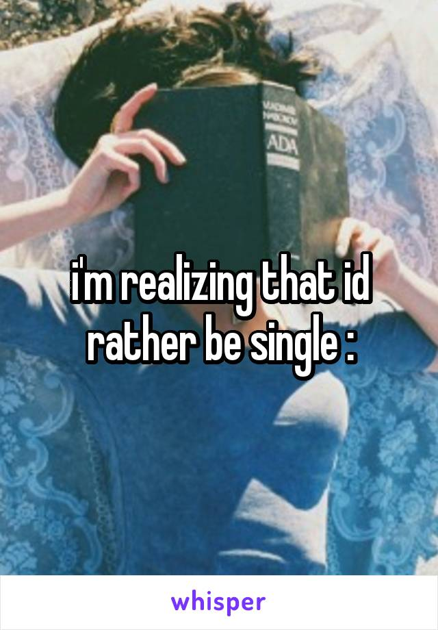 i'm realizing that id rather be single :\