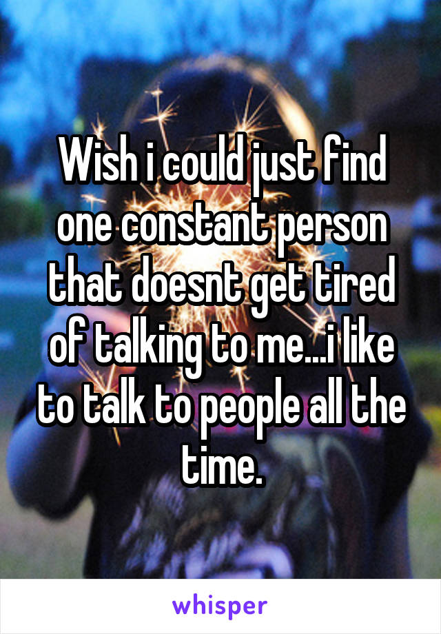 Wish i could just find one constant person that doesnt get tired of talking to me...i like to talk to people all the time.
