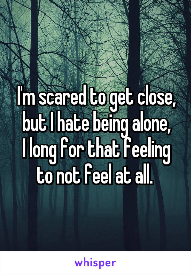 I'm scared to get close, but I hate being alone, I long for that feeling to not feel at all.