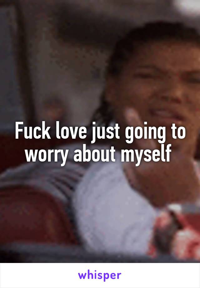 Fuck love just going to worry about myself