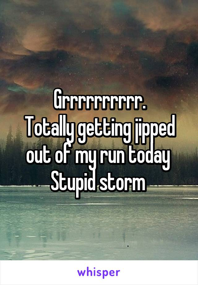 Grrrrrrrrrr. Totally getting jipped out of my run today  Stupid storm