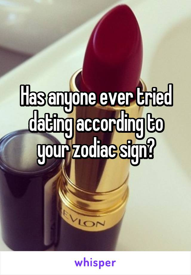 Has anyone ever tried dating according to your zodiac sign?