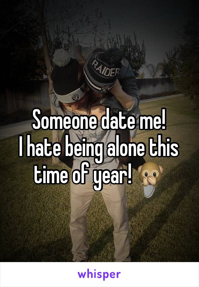 Someone date me! I hate being alone this time of year! 🙊