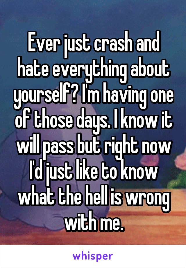 Ever just crash and hate everything about yourself? I'm having one of those days. I know it will pass but right now I'd just like to know what the hell is wrong with me.