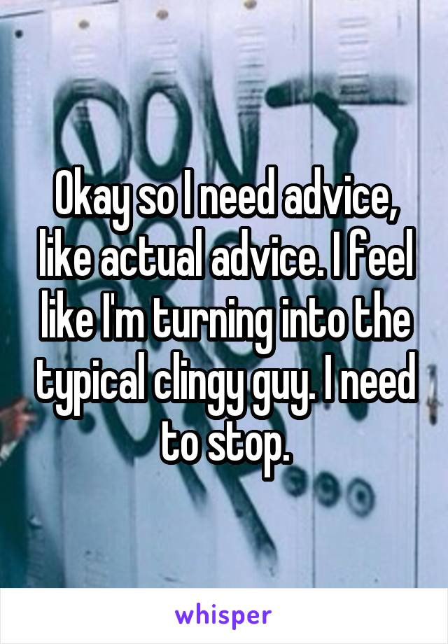 Okay so I need advice, like actual advice. I feel like I'm turning into the typical clingy guy. I need to stop.