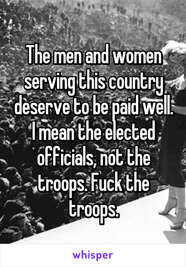 The men and women serving this country deserve to be paid well. I mean the elected officials, not the troops. Fuck the troops.