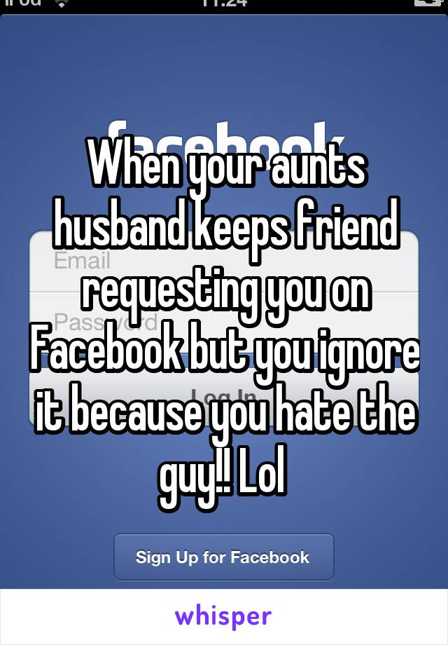 When your aunts husband keeps friend requesting you on Facebook but you ignore it because you hate the guy!! Lol