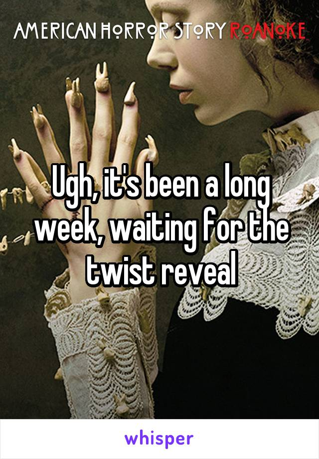 Ugh, it's been a long week, waiting for the twist reveal