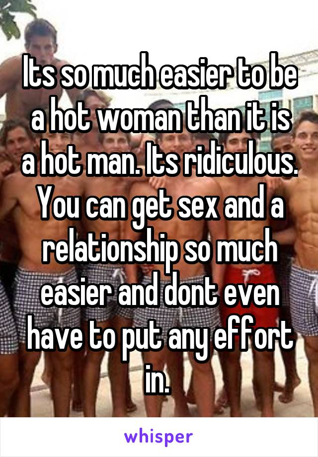 Its so much easier to be a hot woman than it is a hot man. Its ridiculous. You can get sex and a relationship so much easier and dont even have to put any effort in.